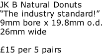 "JK B Natural Donuts ""The industry standard!"" 9mm bore x 19.8mm o.d. 26mm wide  £15 per 5 pairs"