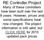 RE Controller Project Many of these controllers have been built over the last 8 years. However, prices and some specifications have now changed. The project information is still valid, but CLICK HERE for 2015 updated pack prices